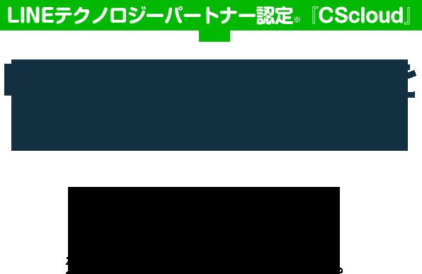 LINEテクノロジーパートナー認定※『CScloud』LINEの1対1トークをもっと楽に LINE経由のお問い合わせを自動応答×有人対応で、効率的に管理するツールです。